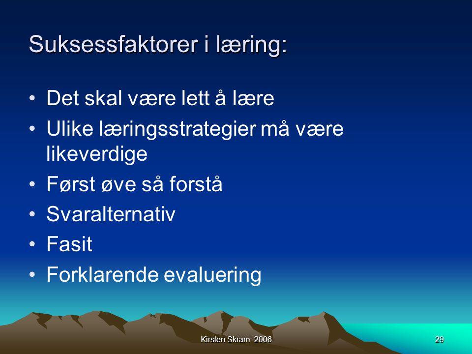Kirsten Skram 200629 Suksessfaktorer i læring: •Det skal være lett å lære •Ulike læringsstrategier må være likeverdige •Først øve så forstå •Svaralter