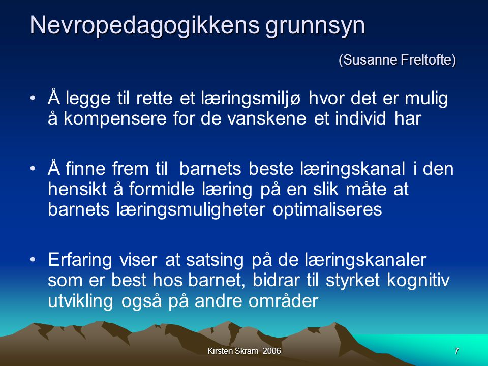 Kirsten Skram 20067 Nevropedagogikkens grunnsyn (Susanne Freltofte) •Å legge til rette et læringsmiljø hvor det er mulig å kompensere for de vanskene