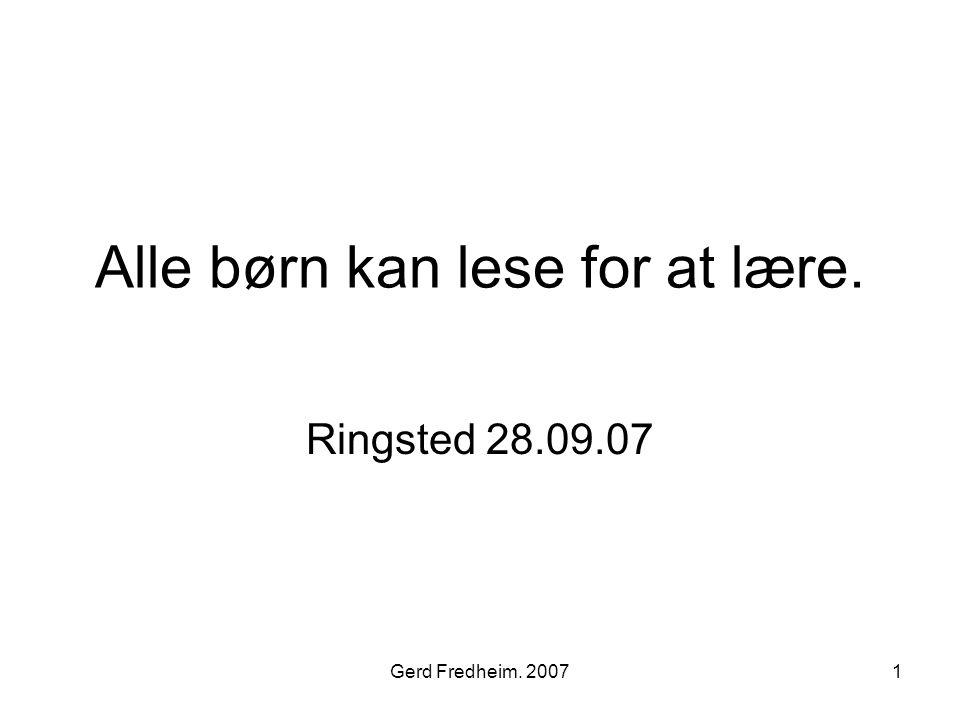 Gerd Fredheim. 20071 Alle børn kan lese for at lære. Ringsted 28.09.07