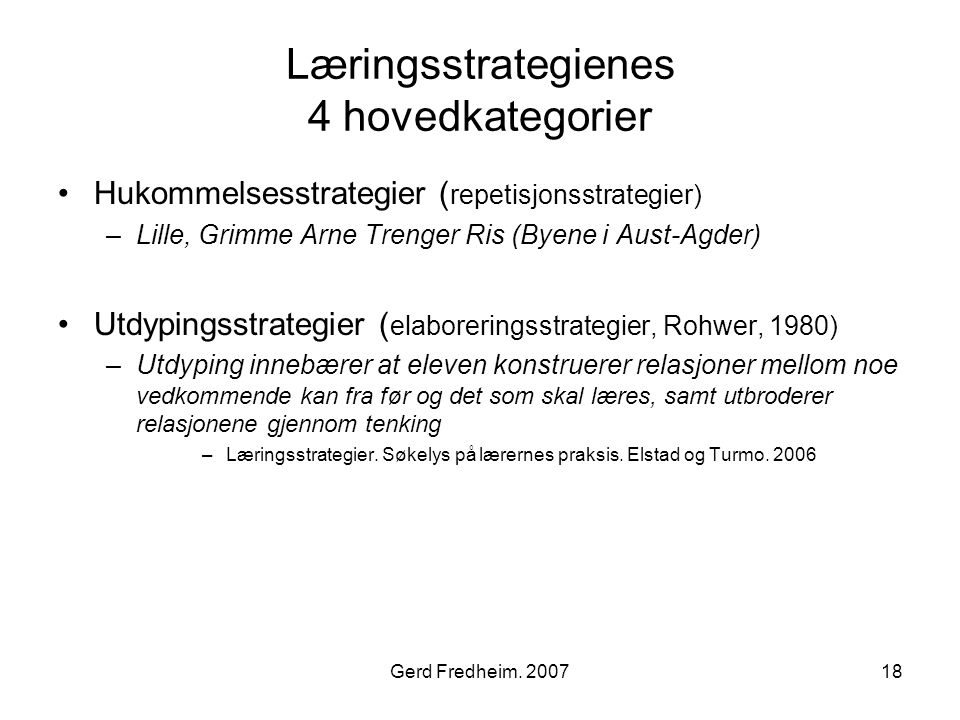 Gerd Fredheim. 200718 Læringsstrategienes 4 hovedkategorier •Hukommelsesstrategier ( repetisjonsstrategier) –Lille, Grimme Arne Trenger Ris (Byene i A