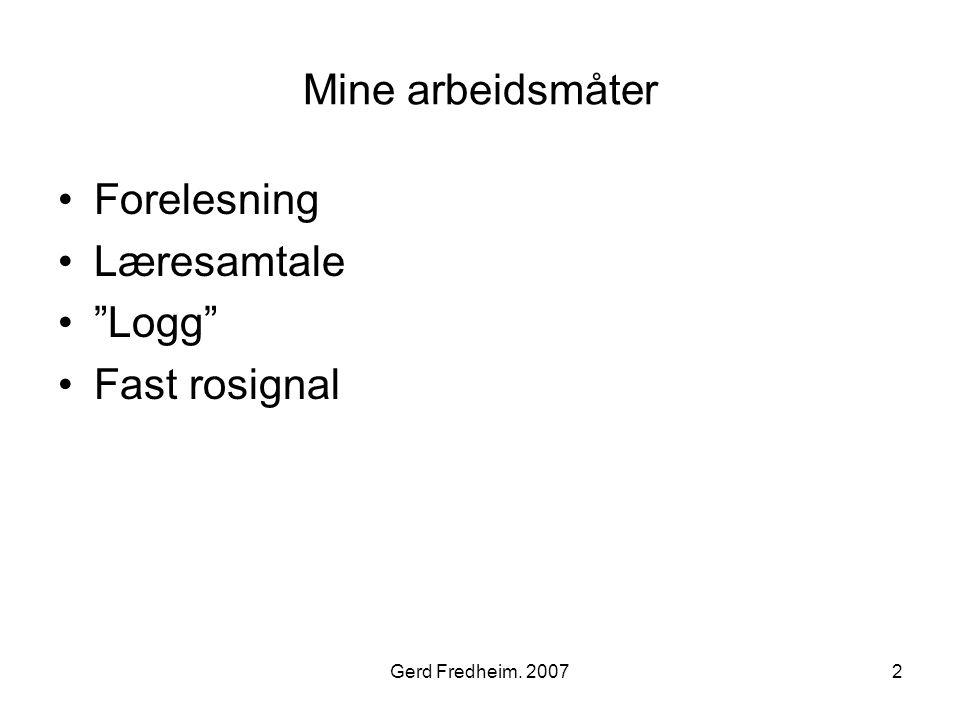 """Gerd Fredheim. 20072 Mine arbeidsmåter •Forelesning •Læresamtale •""""Logg"""" •Fast rosignal"""