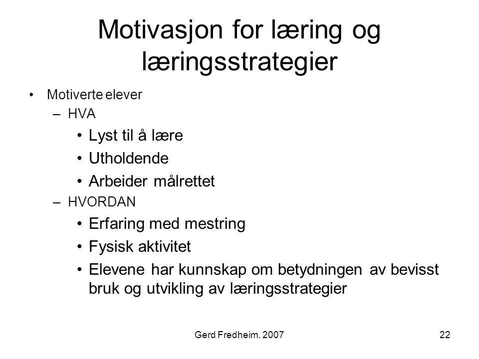 Gerd Fredheim. 200722 Motivasjon for læring og læringsstrategier •Motiverte elever –HVA •Lyst til å lære •Utholdende •Arbeider målrettet –HVORDAN •Erf