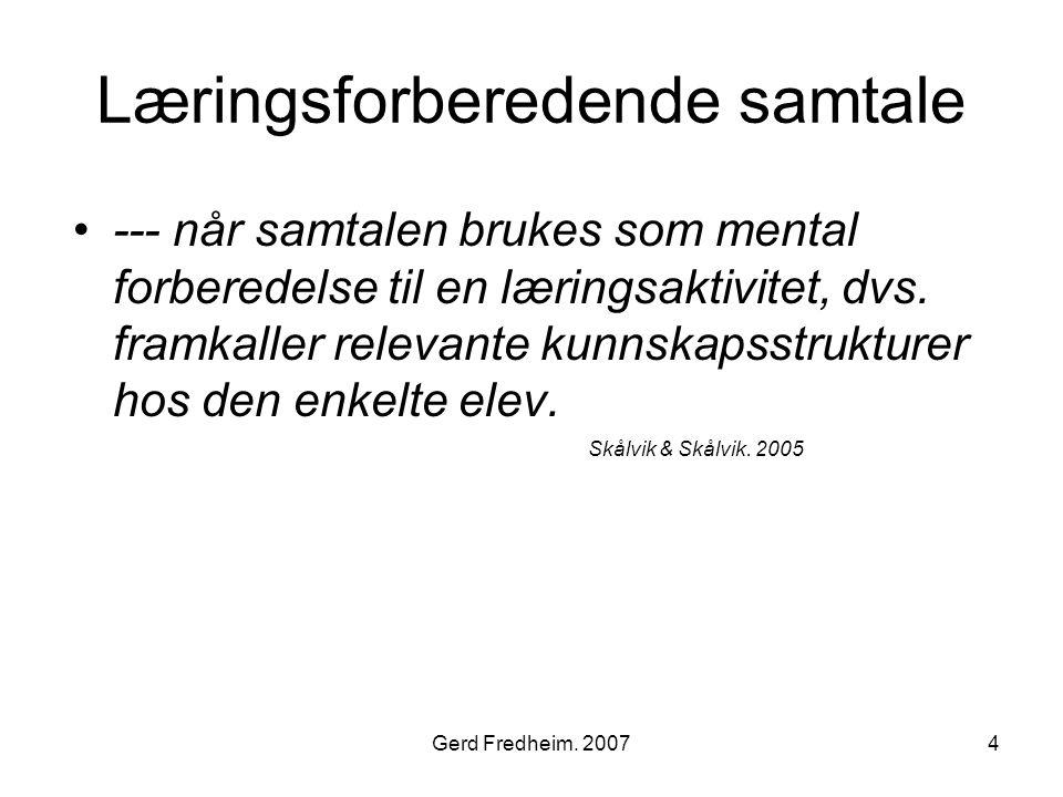 Gerd Fredheim. 20074 Læringsforberedende samtale •--- når samtalen brukes som mental forberedelse til en læringsaktivitet, dvs. framkaller relevante k