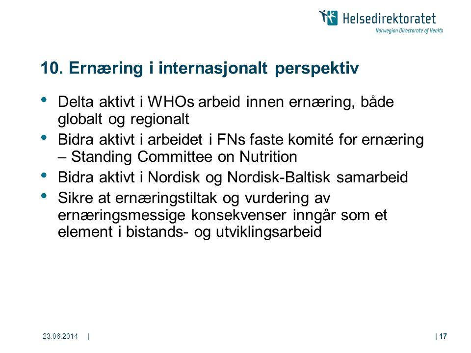 23.06.2014|| 17 10. Ernæring i internasjonalt perspektiv • Delta aktivt i WHOs arbeid innen ernæring, både globalt og regionalt • Bidra aktivt i arbei