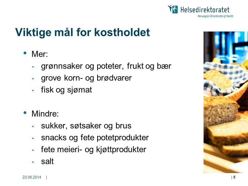 23.06.2014|| 5 Viktige mål for kostholdet • Mer: • grønnsaker og poteter, frukt og bær • grove korn- og brødvarer • fisk og sjømat • Mindre: • sukker,