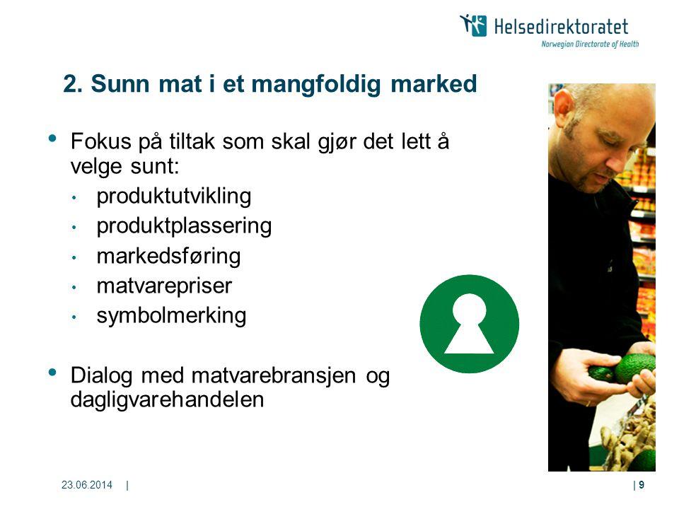 23.06.2014|| 9 2. Sunn mat i et mangfoldig marked • Fokus på tiltak som skal gjør det lett å velge sunt: • produktutvikling • produktplassering • mark