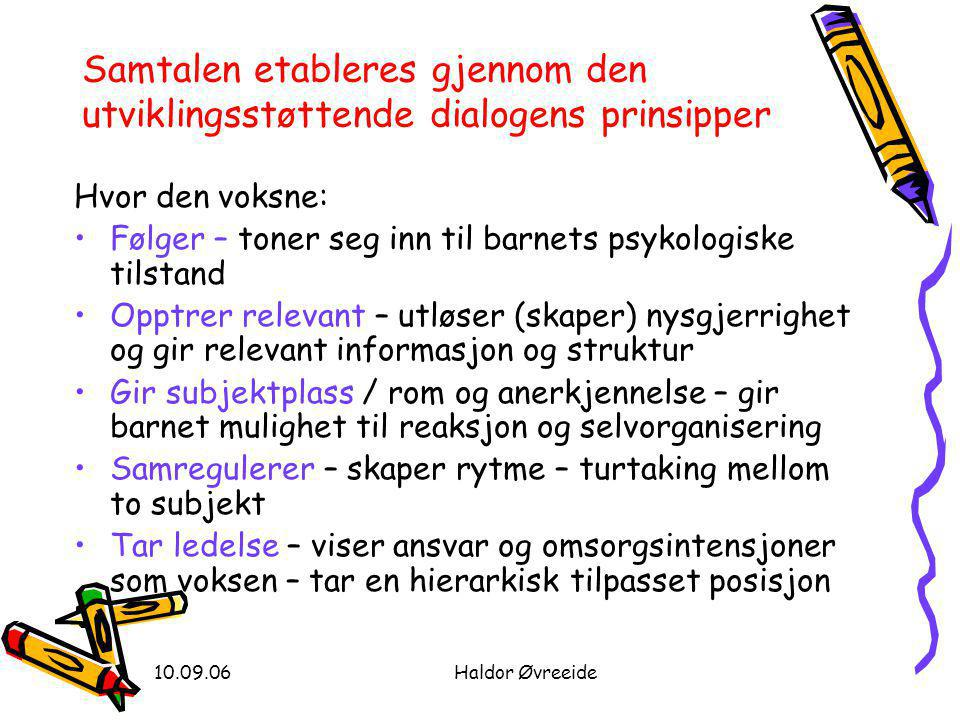 10.09.06Haldor Øvreeide Samtalen etableres gjennom den utviklingsstøttende dialogens prinsipper Hvor den voksne: •Følger – toner seg inn til barnets p