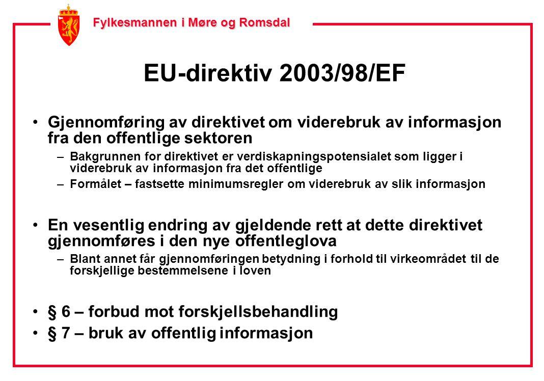 Fylkesmannen i Møre og Romsdal Fylkesmannen i Møre og Romsdal EU-direktiv 2003/98/EF •Gjennomføring av direktivet om viderebruk av informasjon fra den offentlige sektoren –Bakgrunnen for direktivet er verdiskapningspotensialet som ligger i viderebruk av informasjon fra det offentlige –Formålet – fastsette minimumsregler om viderebruk av slik informasjon •En vesentlig endring av gjeldende rett at dette direktivet gjennomføres i den nye offentleglova –Blant annet får gjennomføringen betydning i forhold til virkeområdet til de forskjellige bestemmelsene i loven •§ 6 – forbud mot forskjellsbehandling •§ 7 – bruk av offentlig informasjon