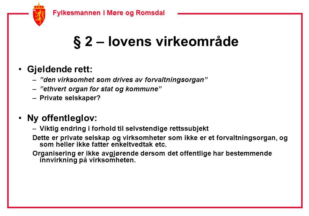 Fylkesmannen i Møre og Romsdal Fylkesmannen i Møre og Romsdal § 2 – lovens virkeområde •Gjeldende rett: – den virksomhet som drives av forvaltningsorgan – ethvert organ for stat og kommune –Private selskaper.