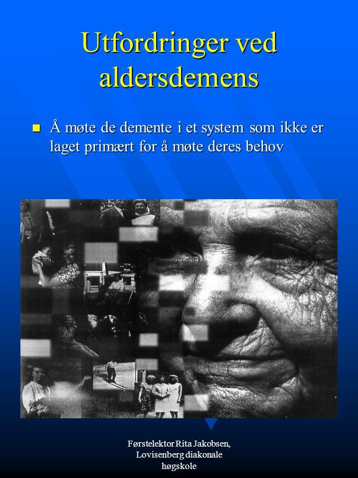 Førstelektor Rita Jakobsen, Lovisenberg diakonale høgskole Utfordringer ved aldersdemens  Å møte de demente i et system som ikke er laget primært for å møte deres behov