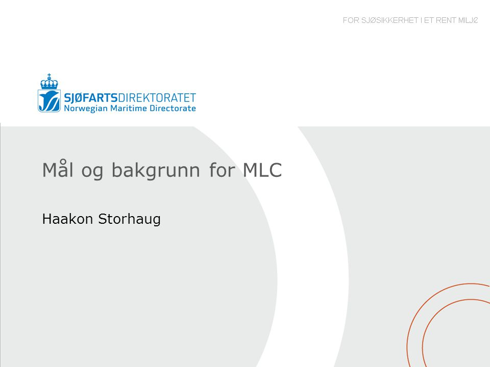 Bakgrunn for MLC •Siden 1920 har ILO utviklet over 30 konvensjoner og samme antall rekommandasjoner for å regulere sjøfolks arbeidsliv •Instrumentene var blitt til dels gamle og gjenspeilte ikke lenger de forandringer som har skjedd i løpet av de 90 år som ILO har eksistert.
