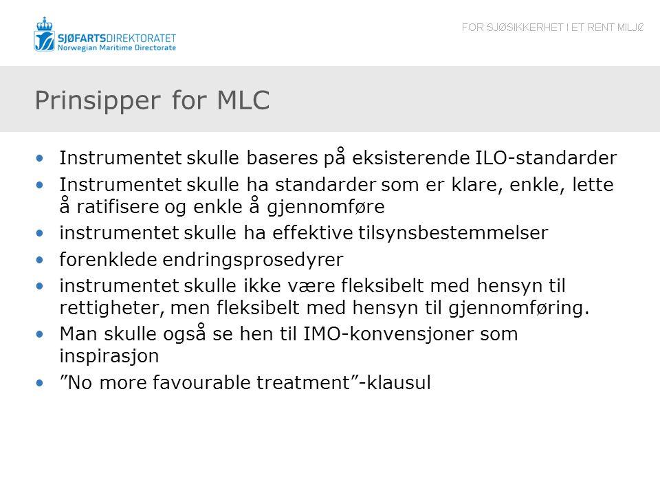 Prinsipper for MLC •Instrumentet skulle baseres på eksisterende ILO-standarder •Instrumentet skulle ha standarder som er klare, enkle, lette å ratifisere og enkle å gjennomføre •instrumentet skulle ha effektive tilsynsbestemmelser •forenklede endringsprosedyrer •instrumentet skulle ikke være fleksibelt med hensyn til rettigheter, men fleksibelt med hensyn til gjennomføring.
