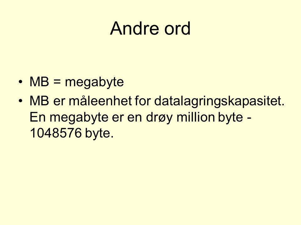 Andre ord •MB = megabyte •MB er måleenhet for datalagringskapasitet. En megabyte er en drøy million byte - 1048576 byte.