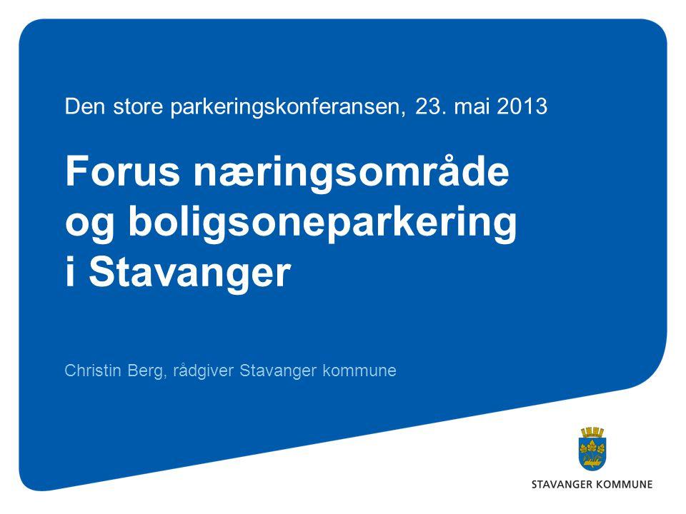 Forus næringsområde og boligsoneparkering i Stavanger Christin Berg, rådgiver Stavanger kommune Den store parkeringskonferansen, 23. mai 2013