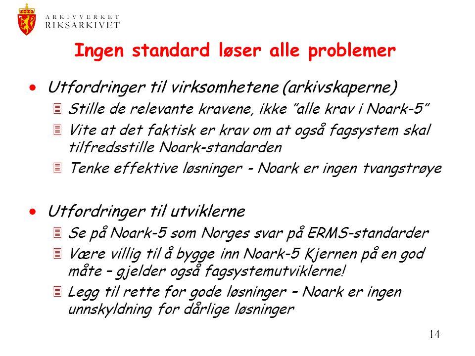 """14 Ingen standard løser alle problemer  Utfordringer til virksomhetene (arkivskaperne) 3Stille de relevante kravene, ikke """"alle krav i Noark-5"""" 3Vite"""