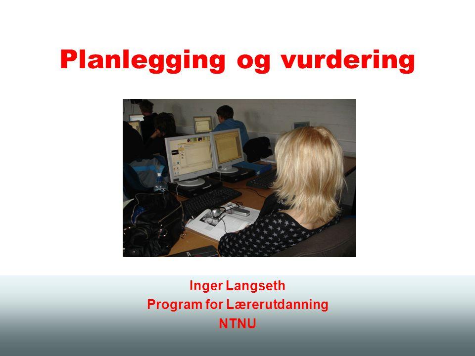 Planlegging og vurdering Inger Langseth Program for Lærerutdanning NTNU