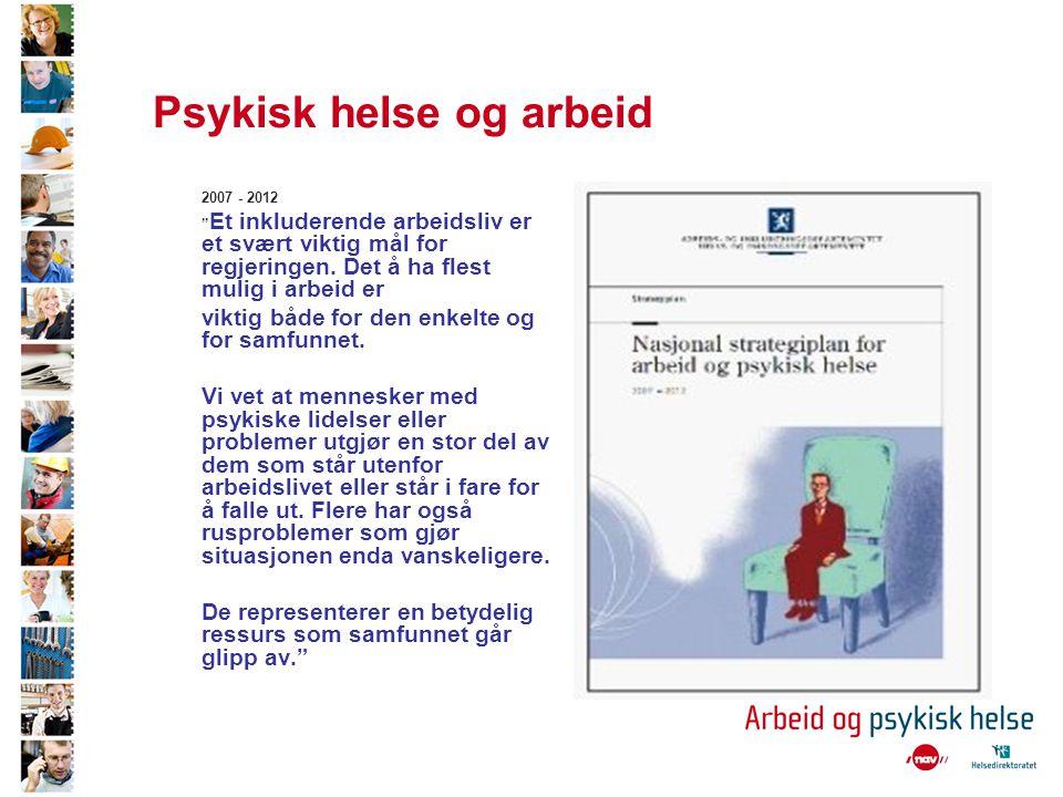 """Psykisk helse og arbeid 2007 - 2012 """" Et inkluderende arbeidsliv er et svært viktig mål for regjeringen. Det å ha flest mulig i arbeid er viktig både"""