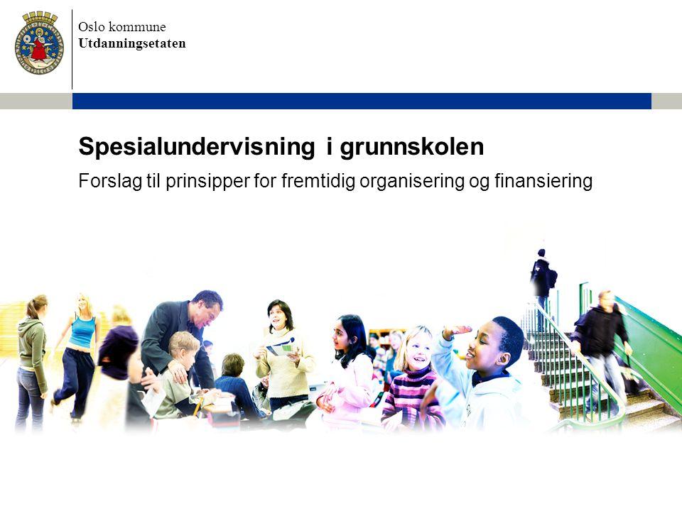 Oslo kommune Utdanningsetaten Spesialundervisning i grunnskolen Forslag til prinsipper for fremtidig organisering og finansiering
