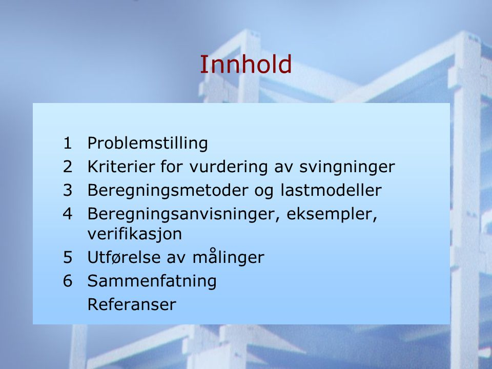 Innhold 1Problemstilling 2Kriterier for vurdering av svingninger 3Beregningsmetoder og lastmodeller 4Beregningsanvisninger, eksempler, verifikasjon 5Utførelse av målinger 6Sammenfatning Referanser
