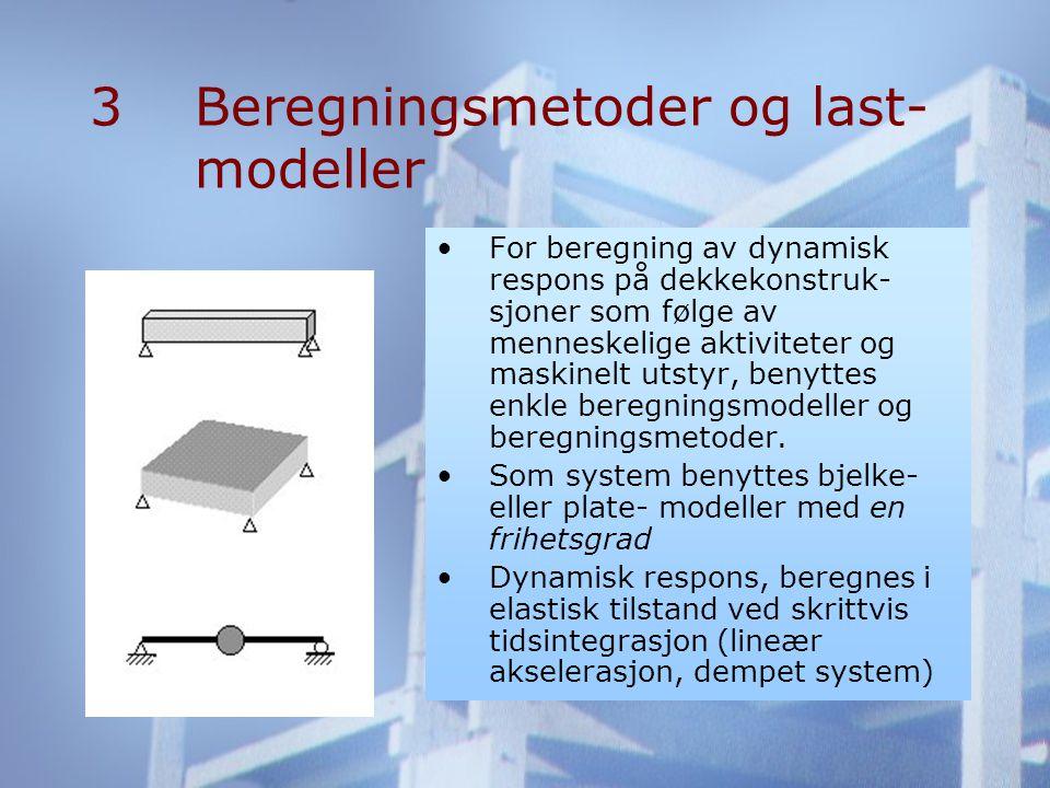 3Beregningsmetoder og last- modeller •For beregning av dynamisk respons på dekkekonstruk- sjoner som følge av menneskelige aktiviteter og maskinelt utstyr, benyttes enkle beregningsmodeller og beregningsmetoder.