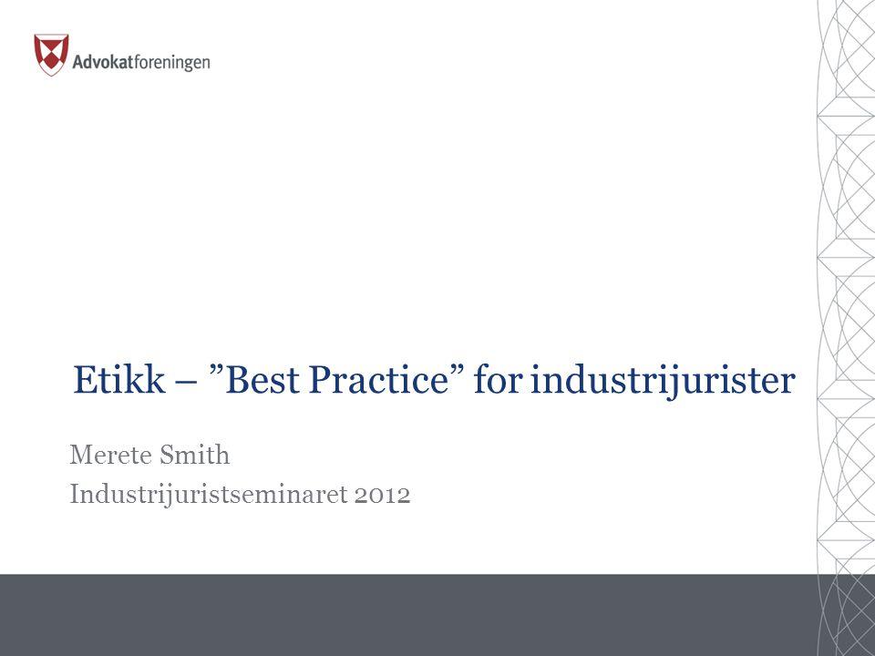 Etikk – Best Practice for industrijurister Merete Smith Industrijuristseminaret 2012