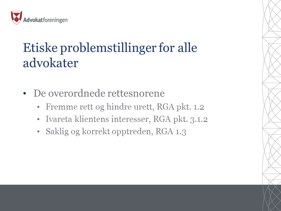 Etiske problemstillinger for alle advokater • De overordnede rettesnorene • Fremme rett og hindre urett, RGA pkt.