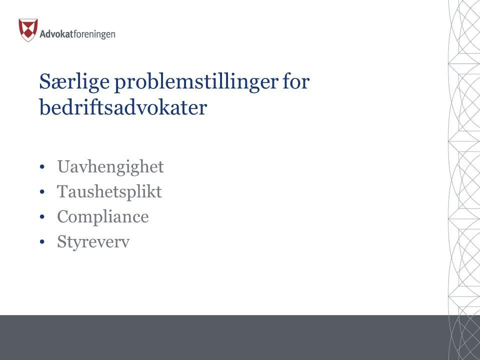 Særlige problemstillinger for bedriftsadvokater • Uavhengighet • Taushetsplikt • Compliance • Styreverv
