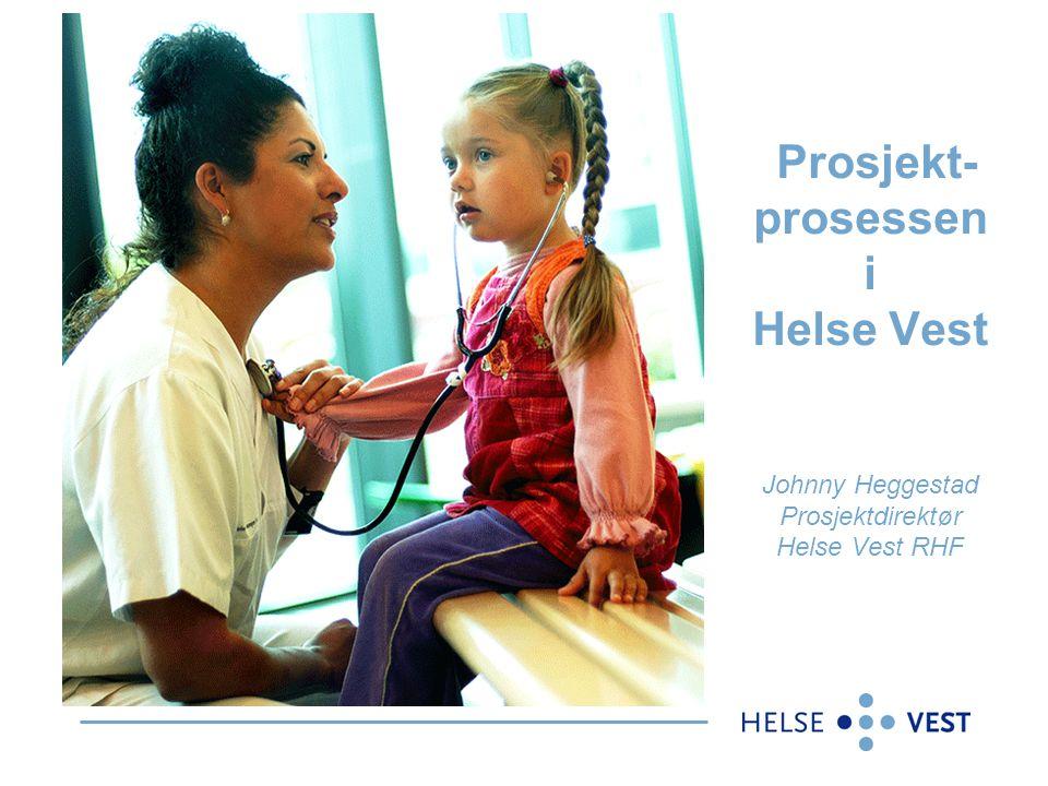 Prosjekt- prosessen i Helse Vest Johnny Heggestad Prosjektdirektør Helse Vest RHF