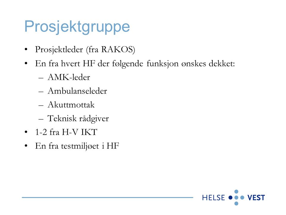 Prosjektgruppe •Prosjektleder (fra RAKOS) •En fra hvert HF der følgende funksjon ønskes dekket: –AMK-leder –Ambulanseleder –Akuttmottak –Teknisk rådgi