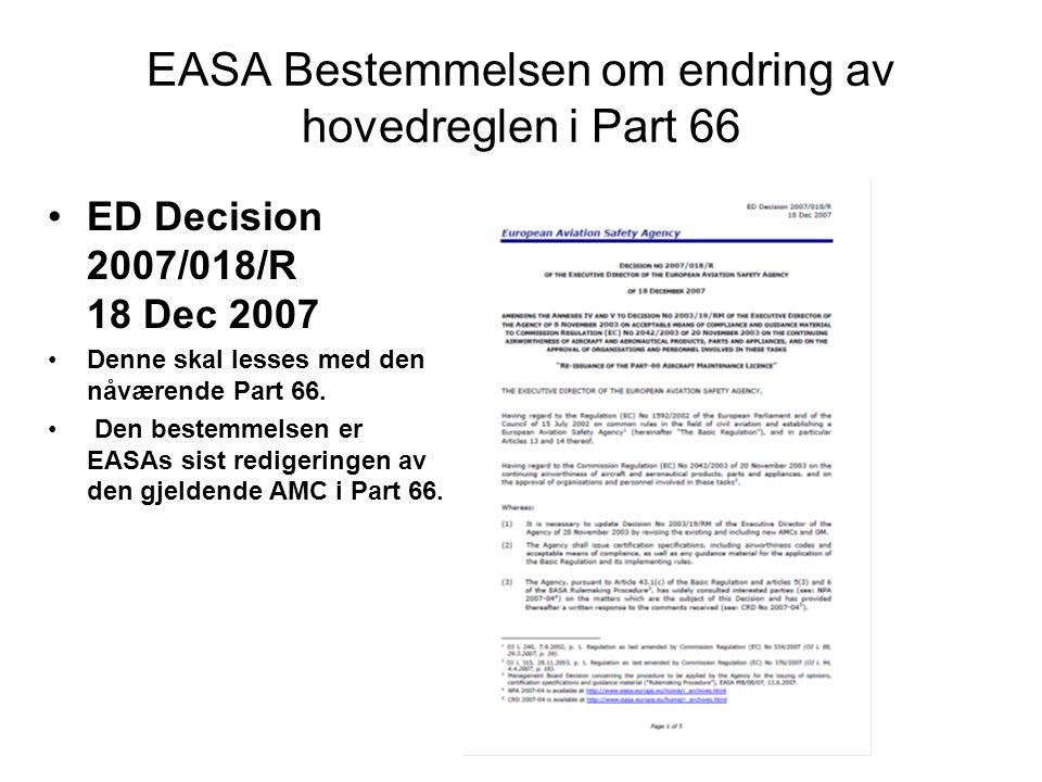 EASA Bestemmelsen om endring av hovedreglen i Part 66 •ED Decision 2007/018/R 18 Dec 2007 •Denne skal lesses med den nåværende Part 66.