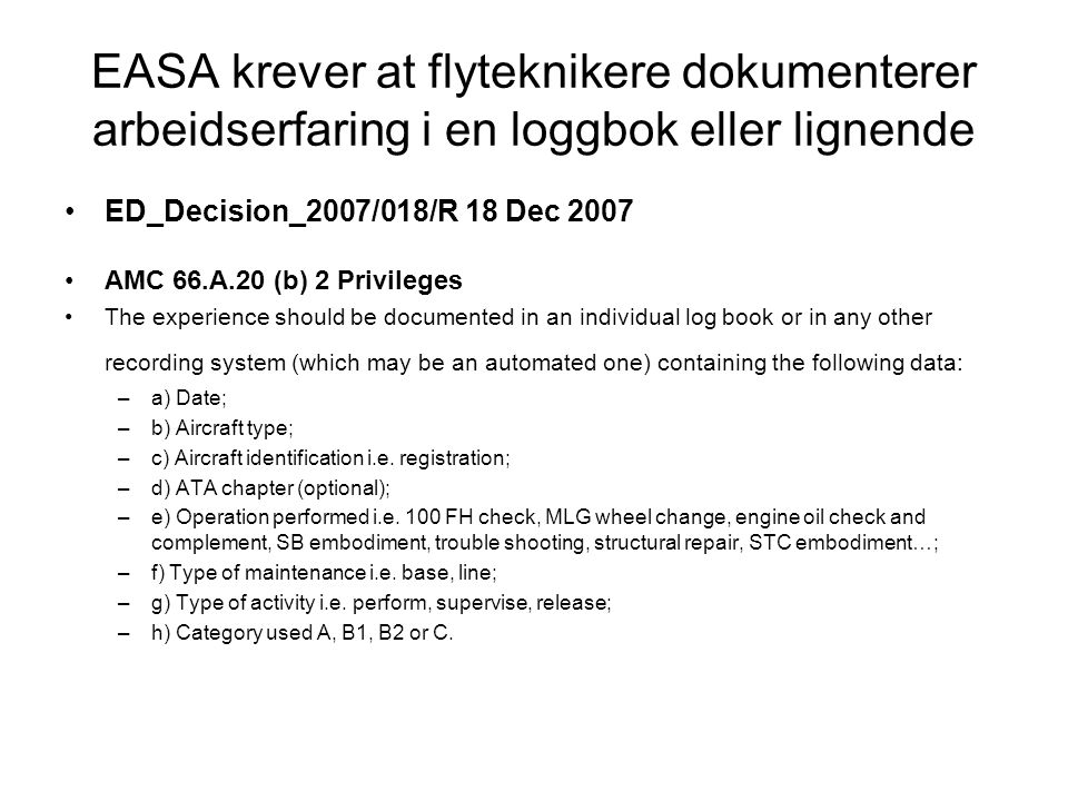 EASA krever at flyteknikere dokumenterer arbeidserfaring i en loggbok eller lignende •ED_Decision_2007/018/R 18 Dec 2007 •AMC 66.A.20 (b) 2 Privileges •The experience should be documented in an individual log book or in any other recording system (which may be an automated one) containing the following data: –a) Date; –b) Aircraft type; –c) Aircraft identification i.e.