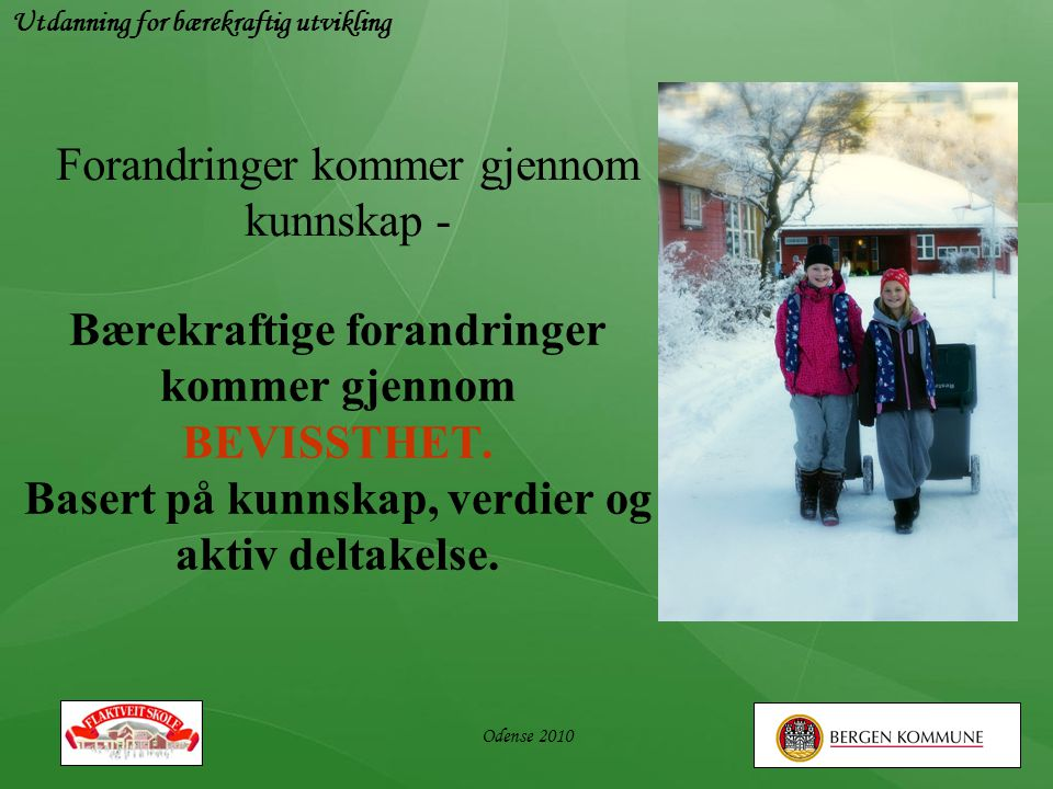 Utdanning for bærekraftig utvikling Odense 2010 Bærekraftige forandringer kommer gjennom BEVISSTHET. Basert på kunnskap, verdier og aktiv deltakelse.