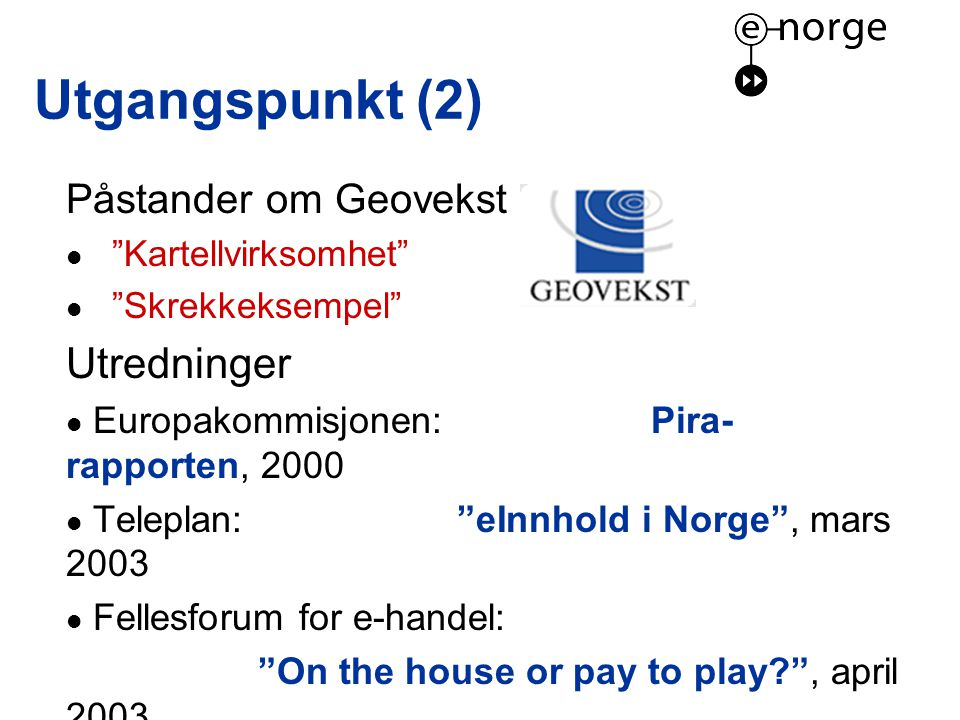 Utgangspunkt (2) Påstander om Geovekst  Kartellvirksomhet  Skrekkeksempel Utredninger  Europakommisjonen: Pira- rapporten, 2000  Teleplan: eInnhold i Norge , mars 2003  Fellesforum for e-handel: On the house or pay to play , april 2003  Pharos: Prising og tilgang til offentlig informasjon , oktober 2003