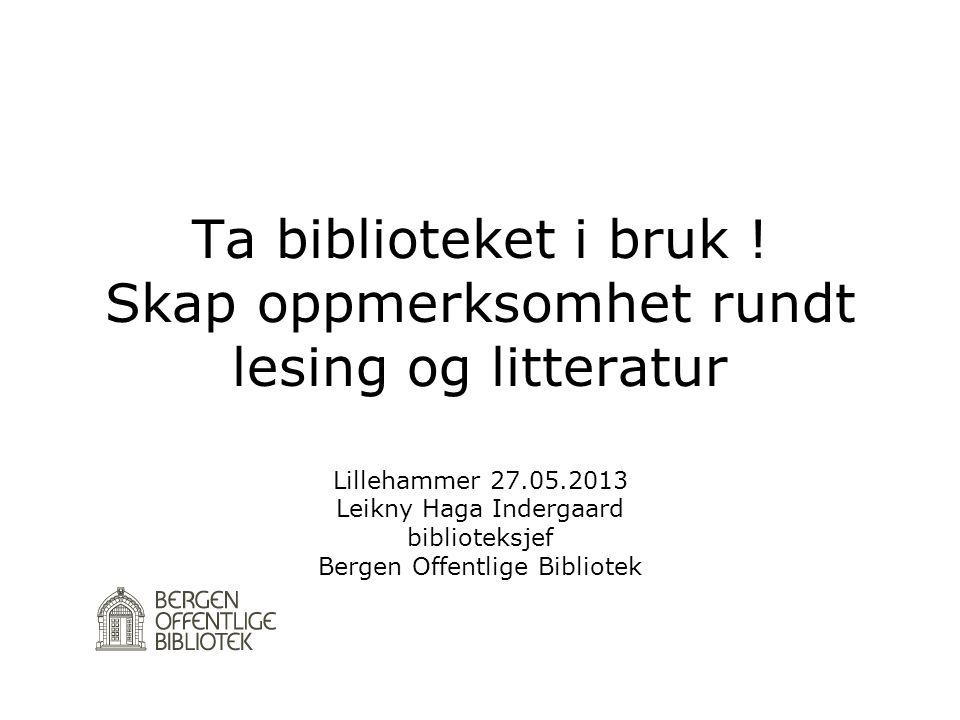 Ta biblioteket i bruk ! Skap oppmerksomhet rundt lesing og litteratur Lillehammer 27.05.2013 Leikny Haga Indergaard biblioteksjef Bergen Offentlige Bi