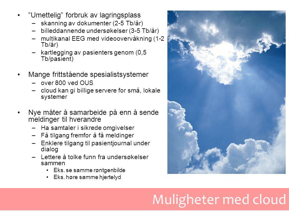 Muligheter med cloud • Umettelig forbruk av lagringsplass –skanning av dokumenter (2-5 Tb/år) –billeddannende undersøkelser (3-5 Tb/år) –multikanal EEG med videoovervåkning (1-2 Tb/år) –kartlegging av pasienters genom (0,5 Tb/pasient) •Mange frittstående spesialistsystemer –over 800 ved OUS –cloud kan gi billige servere for små, lokale systemer •Nye måter å samarbeide på enn å sende meldinger til hverandre –Ha samtaler i sikrede omgivelser –Få tilgang fremfor å få meldinger –Enklere tilgang til pasientjournal under dialog –Lettere å tolke funn fra undersøkelser sammen •Eks.