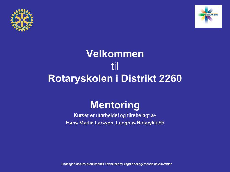 Velkommen til Rotaryskolen i Distrikt 2260 Mentoring Kurset er utarbeidet og tilrettelagt av Hans Martin Larssen, Langhus Rotaryklubb Endringer i doku