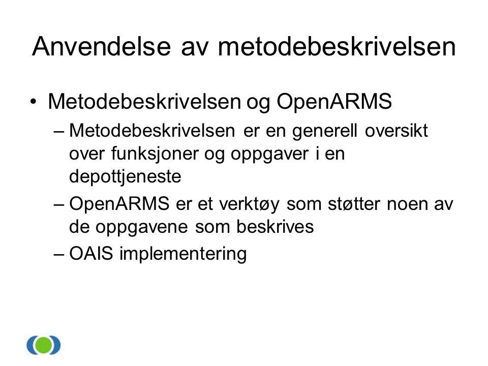 Anvendelse av metodebeskrivelsen •Metodebeskrivelsen og OpenARMS –Metodebeskrivelsen er en generell oversikt over funksjoner og oppgaver i en depottjeneste –OpenARMS er et verktøy som støtter noen av de oppgavene som beskrives –OAIS implementering