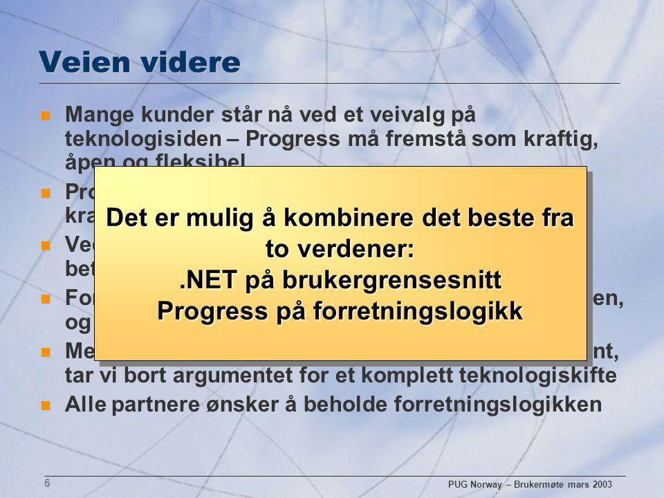 PUG Norway – Brukermøte mars 2003 6 Veien videre n Mange kunder står nå ved et veivalg på teknologisiden – Progress må fremstå som kraftig, åpen og fleksibel n Progress kombinasjonen av AppServer og DB er kraftigere enn noen annen database n Ved å være åpen mot.NET kan Progress bli en betydelig aktør i Microsoft verdenen n For sluttbruker er brukergrensesnittet applikasjonen, og da nytter det ikke med TCO argumenter n Med en enkel metode for å jobbe med en.NET klient, tar vi bort argumentet for et komplett teknologiskifte n Alle partnere ønsker å beholde forretningslogikken Det er mulig å kombinere det beste fra to verdener:.NET på brukergrensesnitt Progress på forretningslogikk Det er mulig å kombinere det beste fra to verdener:.NET på brukergrensesnitt Progress på forretningslogikk