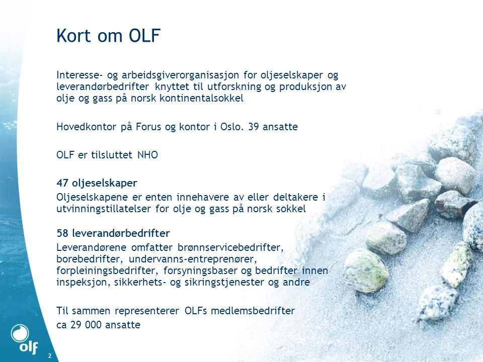 2 Kort om OLF Interesse- og arbeidsgiverorganisasjon for oljeselskaper og leverandørbedrifter knyttet til utforskning og produksjon av olje og gass på norsk kontinentalsokkel Hovedkontor på Forus og kontor i Oslo.
