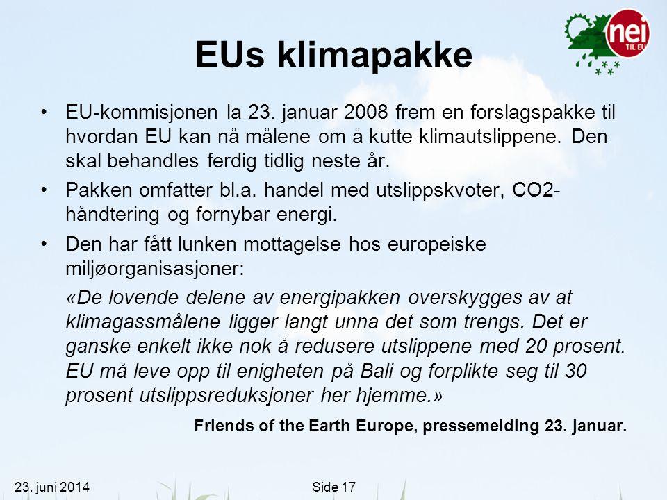 23. juni 2014Side 17 EUs klimapakke •EU-kommisjonen la 23. januar 2008 frem en forslagspakke til hvordan EU kan nå målene om å kutte klimautslippene.