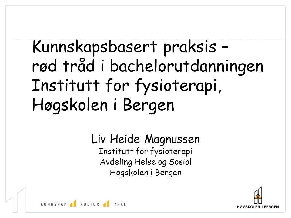 Kunnskapsbasert praksis – rød tråd i bachelorutdanningen Institutt for fysioterapi, Høgskolen i Bergen Liv Heide Magnussen Institutt for fysioterapi Avdeling Helse og Sosial Høgskolen i Bergen