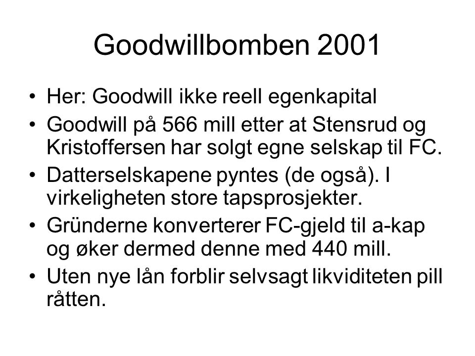 Goodwillbomben 2001 •Her: Goodwill ikke reell egenkapital •Goodwill på 566 mill etter at Stensrud og Kristoffersen har solgt egne selskap til FC. •Dat