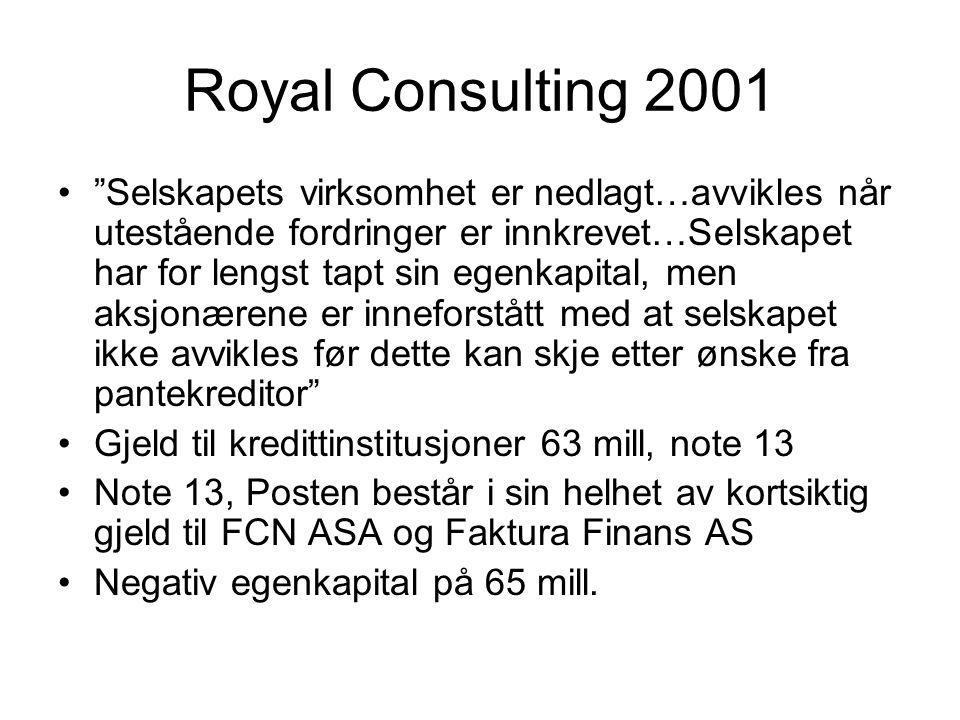 Royal Consulting 2001 • Selskapets virksomhet er nedlagt…avvikles når utestående fordringer er innkrevet…Selskapet har for lengst tapt sin egenkapital, men aksjonærene er inneforstått med at selskapet ikke avvikles før dette kan skje etter ønske fra pantekreditor •Gjeld til kredittinstitusjoner 63 mill, note 13 •Note 13, Posten består i sin helhet av kortsiktig gjeld til FCN ASA og Faktura Finans AS •Negativ egenkapital på 65 mill.