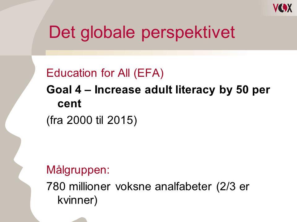 Det globale perspektivet Education for All (EFA) Goal 4 – Increase adult literacy by 50 per cent (fra 2000 til 2015) Målgruppen: 780 millioner voksne analfabeter (2/3 er kvinner)