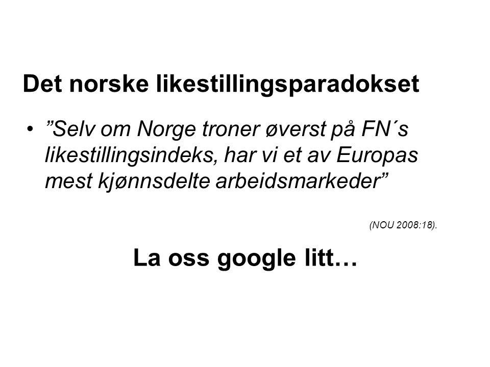 Det norske likestillingsparadokset • Selv om Norge troner øverst på FN´s likestillingsindeks, har vi et av Europas mest kjønnsdelte arbeidsmarkeder (NOU 2008:18).