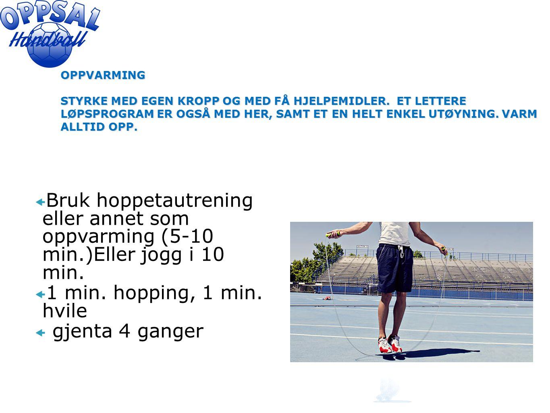  Bruk hoppetautrening eller annet som oppvarming (5-10 min.)Eller jogg i 10 min.  1 min. hopping, 1 min. hvile  gjenta 4 ganger OPPVARMING STYRKE M