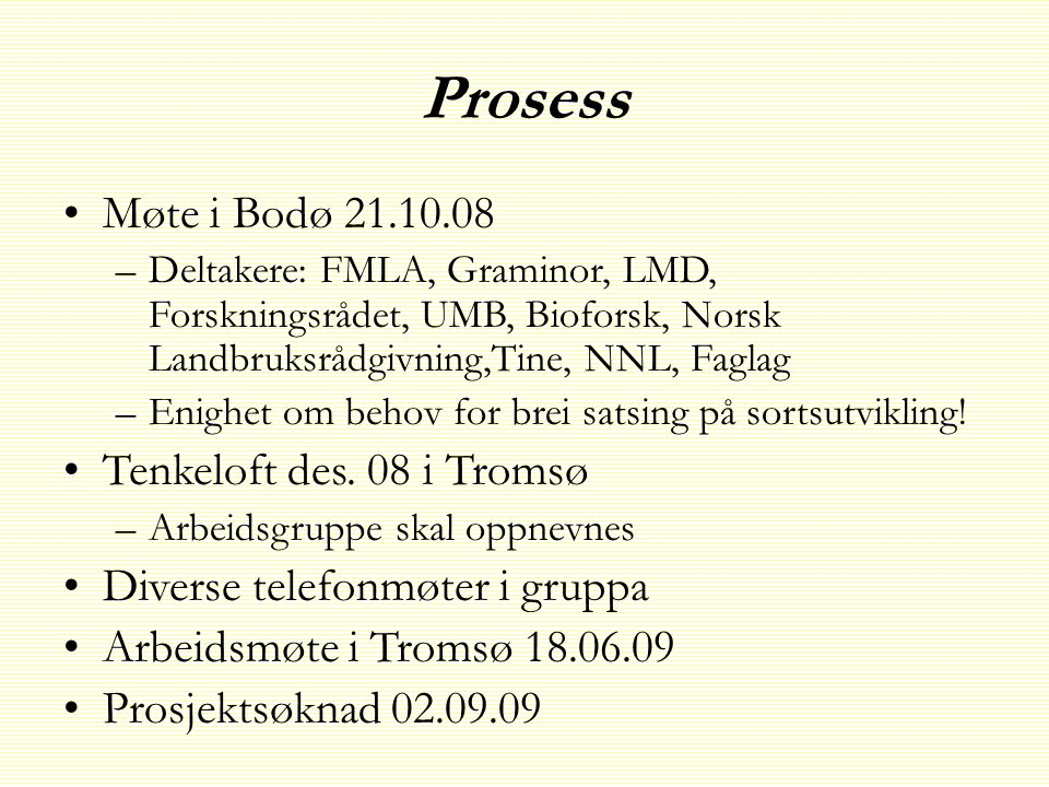 Prosess •Møte i Bodø 21.10.08 –Deltakere: FMLA, Graminor, LMD, Forskningsrådet, UMB, Bioforsk, Norsk Landbruksrådgivning,Tine, NNL, Faglag –Enighet om behov for brei satsing på sortsutvikling.