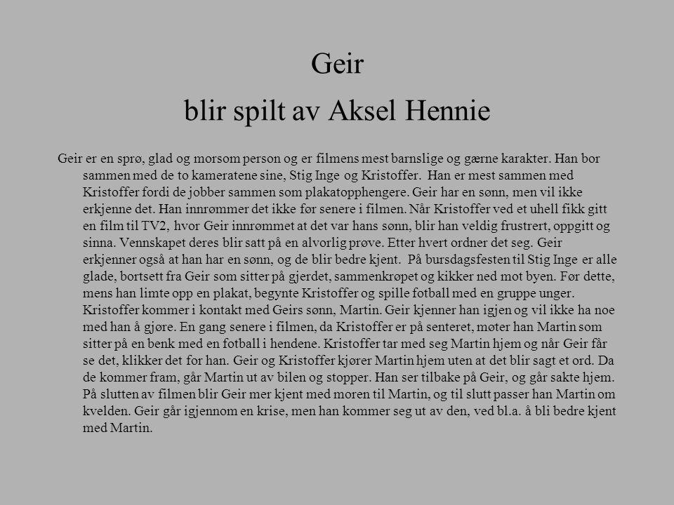 Geir blir spilt av Aksel Hennie Geir er en sprø, glad og morsom person og er filmens mest barnslige og gærne karakter. Han bor sammen med de to kamera