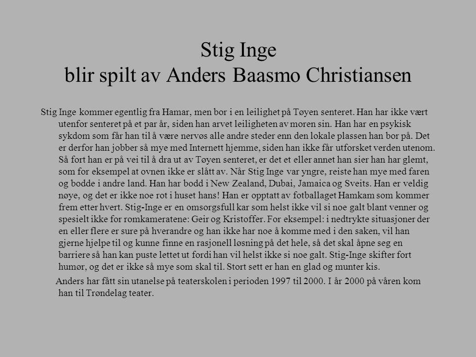 Stig Inge blir spilt av Anders Baasmo Christiansen Stig Inge kommer egentlig fra Hamar, men bor i en leilighet på Tøyen senteret. Han har ikke vært ut