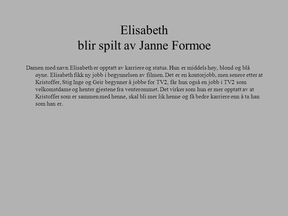 Elisabeth blir spilt av Janne Formoe Damen med navn Elisabeth er opptatt av karriere og status. Hun er middels høy, blond og blå øyne. Elisabeth fikk